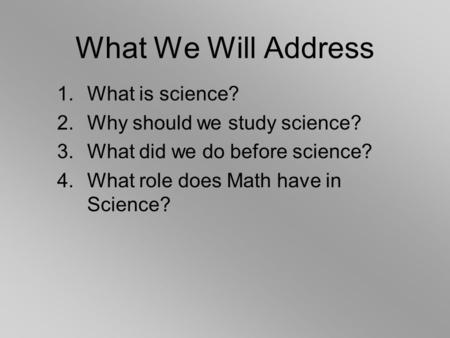 1.What is science? 2.Why should we study science? 3.What did we do before science? 4.What role does Math have in Science? What We Will Address.