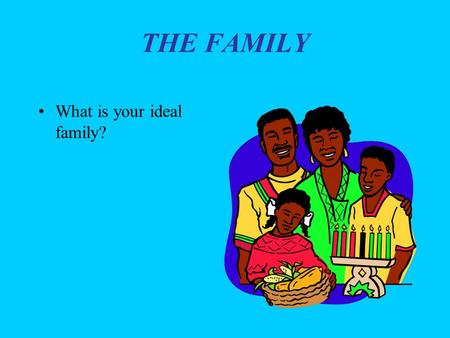 THE FAMILY What is your ideal family?.