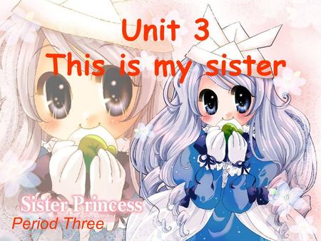 Unit 3 This is my sister Period Three. She is one of Mary's family member. But she isn't Mary's mother. Who is she? aunt.