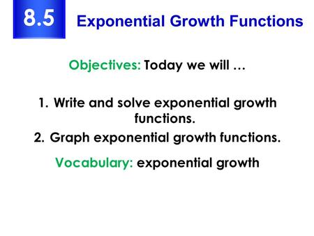 Objectives: Today we will … 1.Write and solve exponential growth functions. 2.Graph exponential growth functions. Vocabulary: exponential growth Exponential.