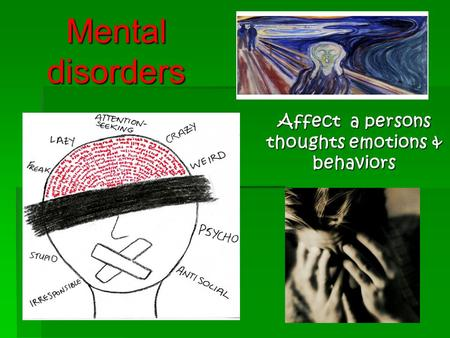 Mental disorders Affect a persons thoughts emotions & behaviors.
