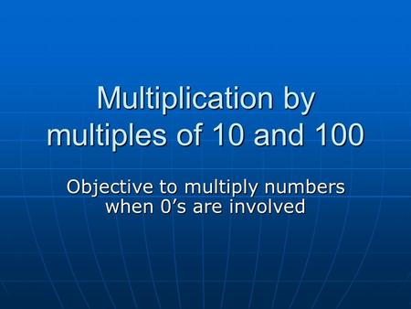 Multiplication by multiples of 10 and 100 Objective to multiply numbers when 0's are involved.