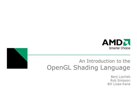 An Introduction to the OpenGL Shading Language Benj Lipchak Rob Simpson Bill Licea-Kane.