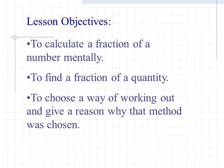 To calculate a fraction of a number mentally. To find a fraction of a quantity. To choose a way of working out and give a reason why that method was chosen.