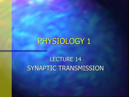 PHYSIOLOGY 1 LECTURE 14 SYNAPTIC TRANSMISSION. n Objectives: The student should know –1. The types of synapses, electrical and chemical –2. The structure.