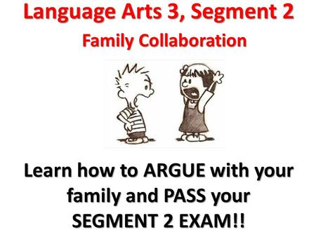 Language Arts 3, Segment 2 Family Collaboration Learn how to ARGUE with your family and PASS your SEGMENT 2 EXAM!!