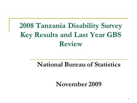 1 2008 Tanzania Disability Survey Key Results and Last Year GBS Review National Bureau of Statistics November 2009.