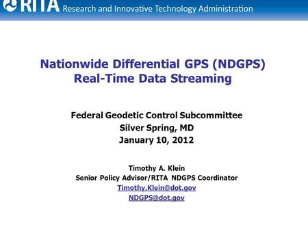 1 Nationwide Differential GPS (NDGPS) Real-Time Data Streaming Federal Geodetic Control Subcommittee Silver Spring, MD January 10, 2012 Timothy A. Klein.