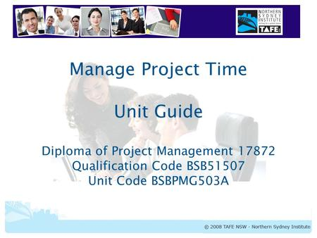 BSBPMG503A <strong>Manage</strong> Project Time <strong>Manage</strong> Project Time Unit Guide Diploma of Project <strong>Management</strong> 17872 Qualification Code BSB51507 Unit Code BSBPMG503A.