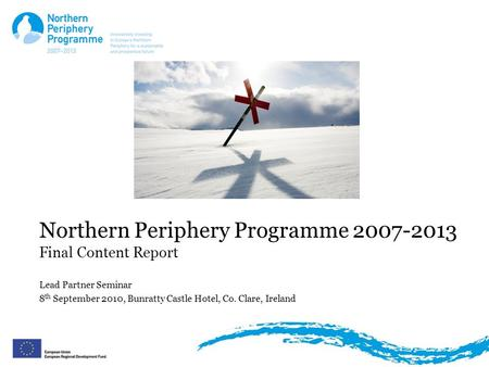 Northern Periphery Programme 2007-2013 Final Content Report Lead Partner Seminar 8 th September 2010, Bunratty Castle Hotel, Co. Clare, Ireland.