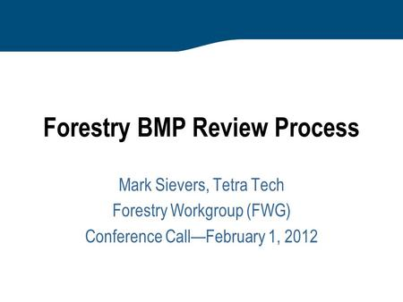 Forestry BMP Review Process Mark Sievers, Tetra Tech Forestry Workgroup (FWG) Conference Call—February 1, 2012.