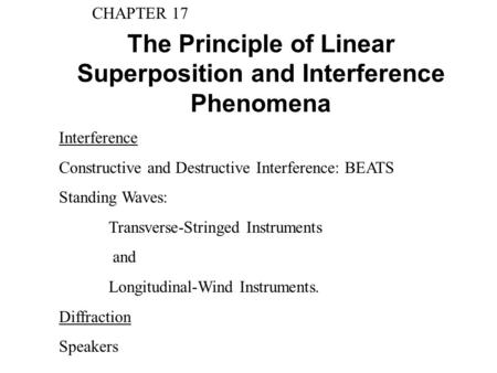 The Principle of Linear Superposition and Interference Phenomena CHAPTER 17 Interference Constructive and Destructive Interference: BEATS Standing Waves: