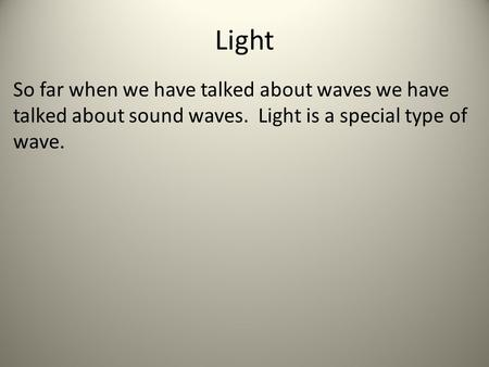 Light So far when we have talked about waves we have talked about sound waves. Light is a special type of wave.