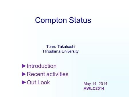 Compton Status ►Introduction ►Recent activities ►Out Look Tohru Takahashi Hiroshima University May 14 2014 AWLC2014.