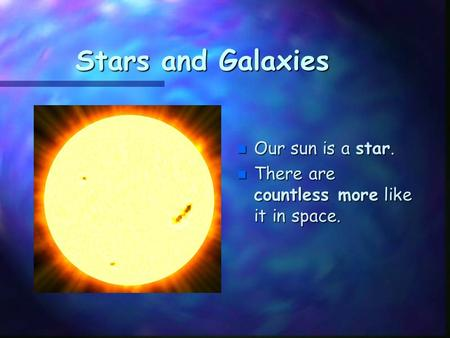 Stars and Galaxies n Our sun is a star. n There are countless more like it in space.