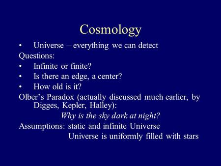 Cosmology Universe – everything we can detect Questions: Infinite or finite? Is there an edge, a center? How old is it? Olber's Paradox (actually discussed.