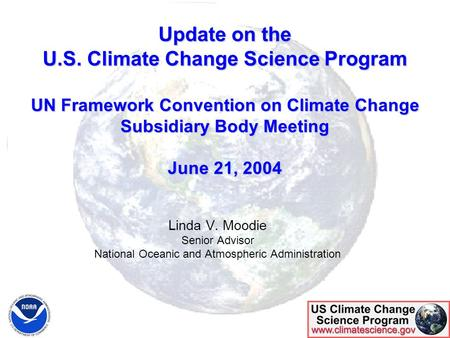 Update on the U.S. Climate Change Science Program UN Framework Convention on Climate Change Subsidiary Body Meeting June 21, 2004 Linda V. Moodie Senior.