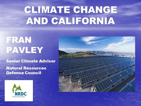 FRAN PAVLEY Senior Climate Advisor Natural Resources Defense Council CLIMATE CHANGE AND CALIFORNIA.