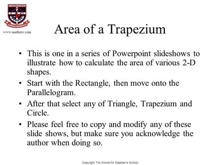 Copyright Tim Morris/St Stephen's School Area of a Trapezium This is one in a series of Powerpoint slideshows to illustrate how to calculate the area of.