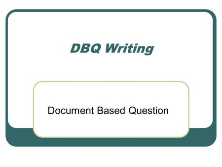 DBQ Writing Document Based Question. What is the DBQ? This question is based on a bunch of documents (usually around 8-10) that cover one topic, usually.