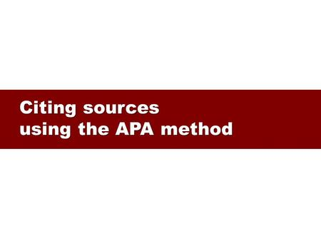 Citing sources using the APA method. Citing sources Why? Why? – to acknowledge someone else's work (it's free!) – to allow readers to verify what you.