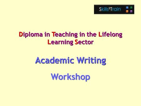 Diploma in Teaching in the Lifelong Learning Sector Academic Writing Workshop.