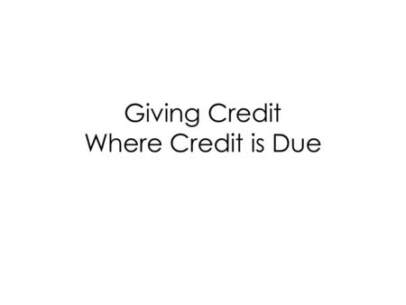 Giving Credit Where Credit is Due. Do you cite EVERYTHING? Rule: Common knowledge is not cited. Guideline: Use common sense and ethics. Not sure? Ask.