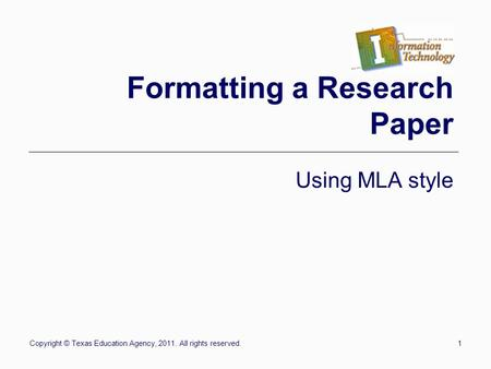 Copyright © Texas Education Agency, 2011. All rights reserved.1 Formatting a Research Paper Using MLA style.