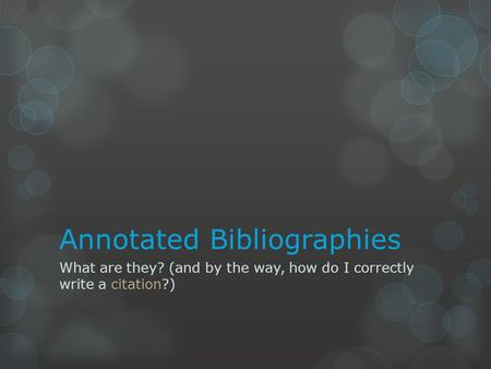 Annotated Bibliographies What are they? (and by the way, how do I correctly write a citation?)