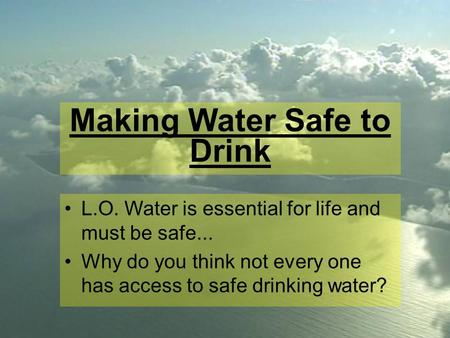Making Water Safe to Drink L.O. Water is essential for life and must be safe... Why do you think not every one has access to safe drinking water?