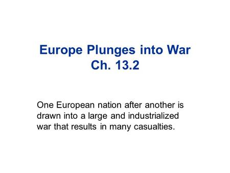 Europe Plunges into War Ch. 13.2 One European nation after another is drawn into a large and industrialized war that results in many casualties.