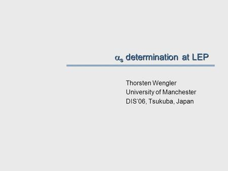 s determination at LEP Thorsten Wengler University of Manchester DIS'06, Tsukuba, Japan.