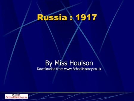 Russia : 1917 By Miss Houlson Downloaded from www.SchoolHistory.co.uk.