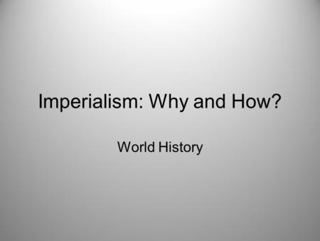 Imperialism: Why and How? World History. What is Imperialism? Imperialism is the domination by one country of the political, economic and cultural life.