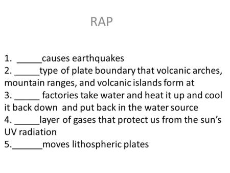 RAP 1. _____causes earthquakes 2. _____type of plate boundary that volcanic arches, mountain ranges, and volcanic islands form at 3. _____ factories.