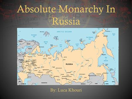 Absolute Monarchy In Russia By: Luca Khouri. Introduction  In the early 1600s, Russia was still a medieval state that was largely isolated from Western.