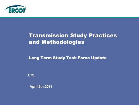 Long Term Study Task Force Update Transmission Study Practices and Methodologies April 5th,2011 LTS.