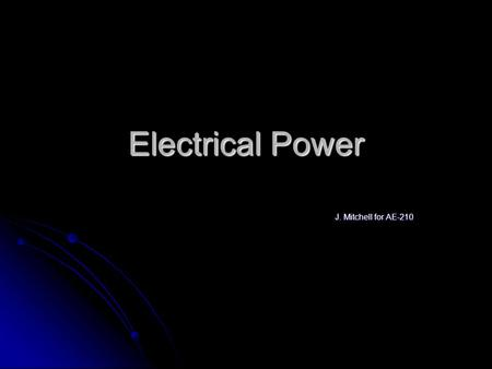 Electrical Power J. Mitchell for AE-210. What Does Electrical Power Do? Provides Energy for Buildings Provides Energy for Buildings Usually all except.