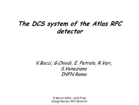 5 March 2002 - DCS Final Design Review: RPC detector The DCS system of the Atlas RPC detector V.Bocci, G.Chiodi, E. Petrolo, R.Vari, S.Veneziano INFN Roma.