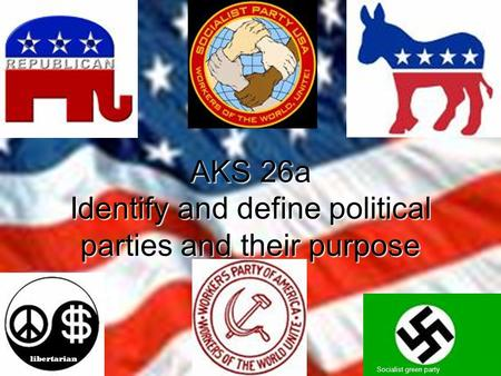 AKS 26a Identify and define political parties and their purpose Socialist green party libertarian.