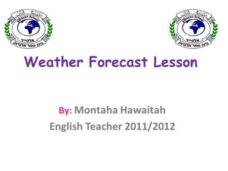 Weather Forecast Lesson By: Montaha Hawaitah English Teacher 2011/2012.