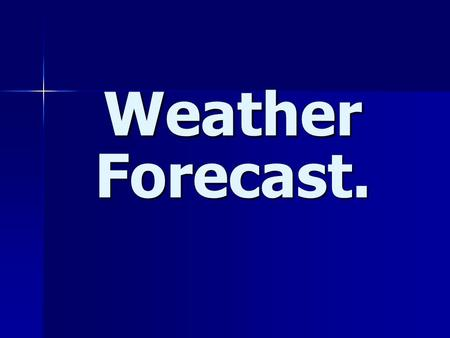 Weather Forecast.. What's the like today? Its …….. today.