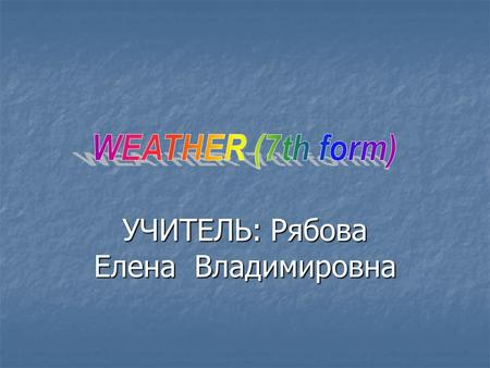 УЧИТЕЛЬ: Рябова Елена Владимировна.  Today we are going on talking about the weather. You'll learn some sayings about weather. Then you will listen to.