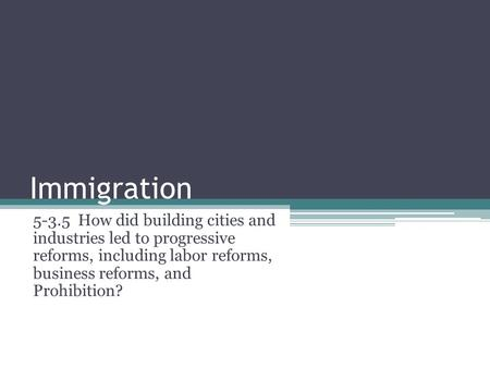 Immigration 5-3.5 How did building cities and industries led to progressive reforms, including labor reforms, business reforms, and Prohibition?