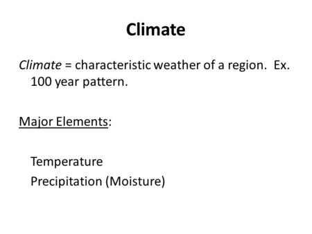 Climate Climate = characteristic weather of a region. Ex. 100 year pattern. Major Elements: Temperature Precipitation (Moisture)