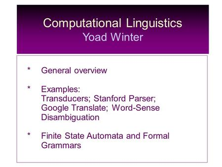 Computational Linguistics Yoad Winter *General overview *Examples: Transducers; Stanford Parser; Google Translate; Word-Sense Disambiguation * Finite State.