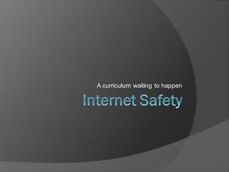 A curriculum waiting to happen. Agenda  Survey Says!  7 Topics of Internet Safety  In School Presentation  Sample Cyberbulling  And other resources.