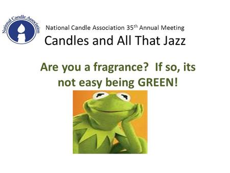 National Candle Association 35 th Annual Meeting Candles <strong>and</strong> All That Jazz Are you a fragrance? If so, its not easy being GREEN!