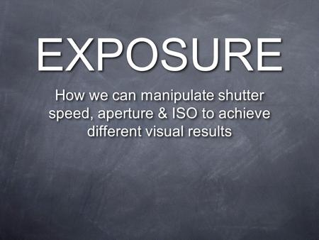 EXPOSURE How we can manipulate shutter speed, aperture & ISO to achieve different visual results.