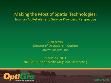 Making the Most of Spatial Technologies: from an Ag Retailer and Service Provider's Perspective Clint Jayroe Director of Operations – OptiGro Jimmy Sanders,